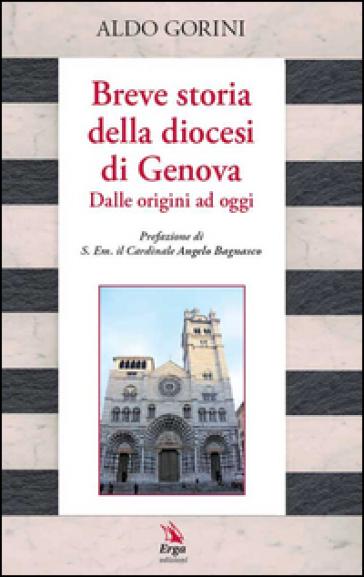 Breve storia della diocesi di Genova. Dalle origini ad oggi - Aldo Gorini  