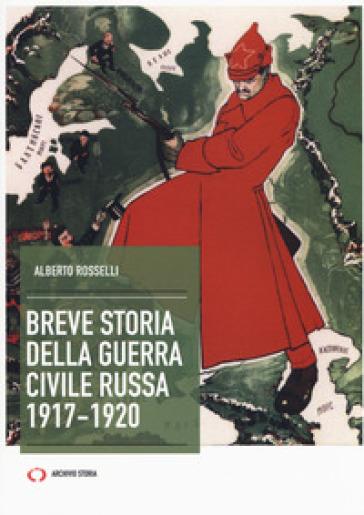 Breve storia della guerra civile russa 1917-1920 - Alberto Rosselli  
