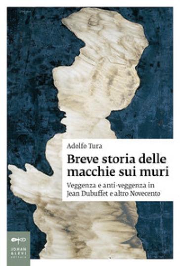 Breve storia delle macchie sui muri. Veggenza e anti-veggenza in Jean Dubuffet e altro Novecento - Adolfo Tura |