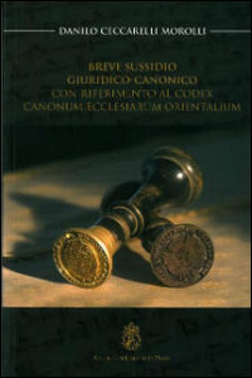 Breve sussidio giuridico-canonico. Con riferimento al Codex canonum ecclesiarum orientalium - Danilo Ceccarelli Morolli  
