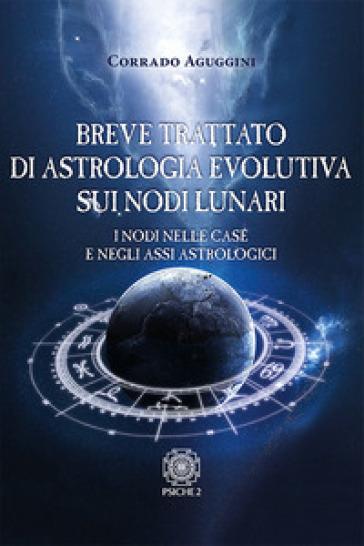 Breve trattato di astrologia evolutiva sui nodi lunari. I nodi nelle case e negli assi astrologici - Corrado Aguggini | Ericsfund.org