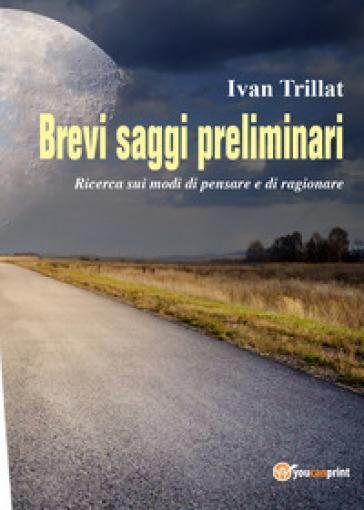 Brevi saggi preliminari. Ricerca sui modi di pensare e di ragionare - Ivan Trillat |