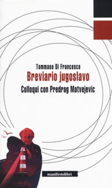 Breviario jugoslavo. Colloqui con Predrag Matvejevic - Tommaso Di Francesco   Rochesterscifianimecon.com