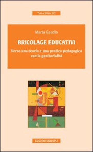 Bricolage educativi. Verso una teoria e una pratica pedagogica con la genitorialità - Maria Gaudio | Rochesterscifianimecon.com