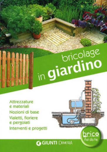 Bricolage in giardino. Attrezzature e materiali, nozioni di base, vialetti, pergole, fioriere, interventi e progetti - Marco G. La Viola |