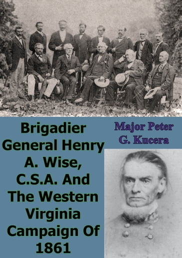 Brigadier General Henry A. Wise, C.S.A. And The Western Virginia Campaign Of 1861