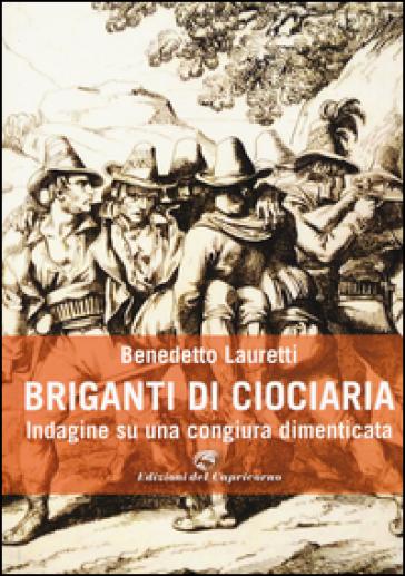 Briganti di Ciociaria. Indagine su una congiura dimenticata - benedetto Lauretti | Ericsfund.org