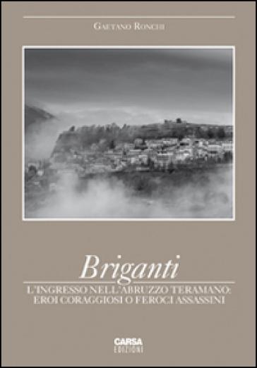 Briganti. L'ingresso nell'Abruzzo teramano. Eroi coraggiosi o feroci assassini - Gaetano Ronchi |