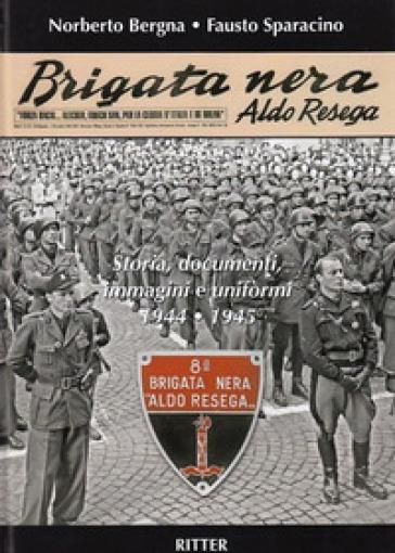 Brigata Nera Aldo Resega. Storia, documenti, immagini e uniformi 1944-1945 - Fausto Sparacino | Ericsfund.org