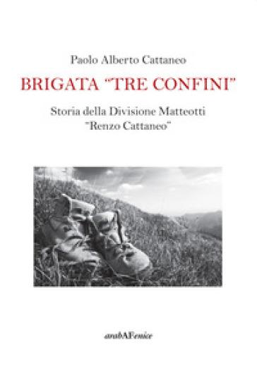 Brigata «Tre confini». Storia della Divisione Matteotti «Renzo Cattaneo» - Paolo Alberto Cattaneo | Rochesterscifianimecon.com