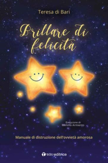 Brillare di felicità. Manuale di distruzione dell'ovvietà amorosa - Teresa Di Bari   Ericsfund.org