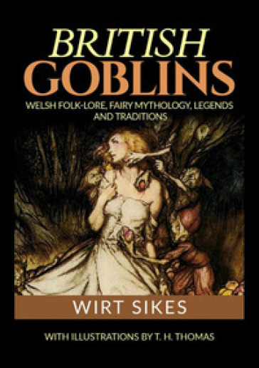 British goblins: welsh folklore, fairy mythology, legends and traditions - Wirt Sikes   Rochesterscifianimecon.com