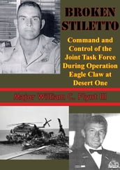 Broken Stiletto: Command And Control Of The Joint Task Force During Operation Eagle Claw At Desert One