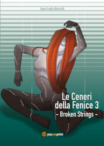 Broken strings. Le ceneri della fenice. 3. - Jane Fade Merrick  