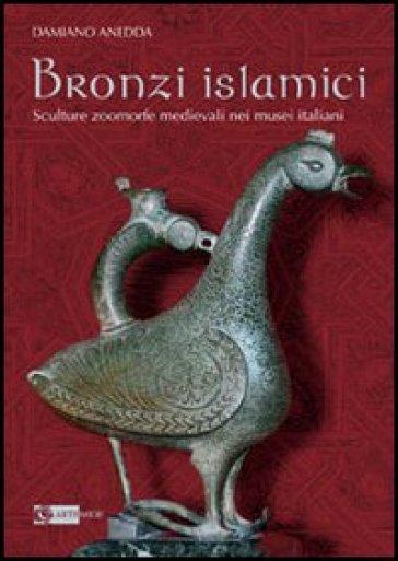 Bronzi islamici. Sculture zoomorfe medievali nei musei italiani - Damiano Anedda  
