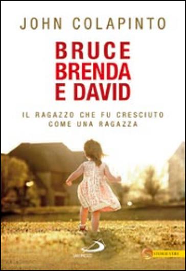 Bruce, Brenda e David. Il ragazzo che fu cresciuto come una ragazza - John Colapinto |