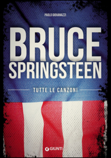 Bruce Springsteen. Tutte le canzoni - Paolo Giovanazzi |