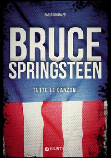 Bruce Springsteen. Tutte le canzoni - Paolo Giovanazzi pdf epub