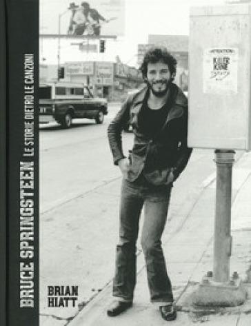 Bruce Springsteen. Le storie dietro le canzoni. Ediz. illustrata - Brian Hiatt |