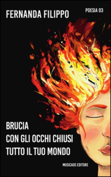 Brucia con gli occhi chiusi tutto il tuo mondo - Fernanda Filippo |