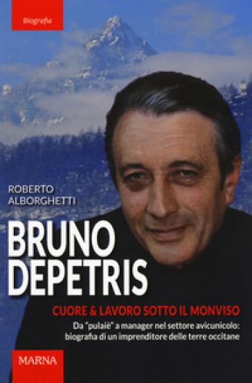 Bruno Depetris. Cuore & lavoro sotto il Monviso - Roberto Alborghetti |