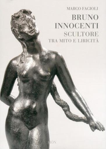 Bruno Innocenti scultore tra mito e liricità - Marco Fagioli |