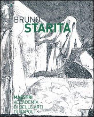 Bruno Starita. Catalogo della mostra (29 ottobre 2013-25 gennaio 2014) - A. Spinosa |