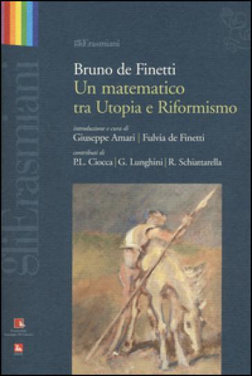 Bruno de Finetti. Un matematico tra utopia e riformismo - G. Amari |