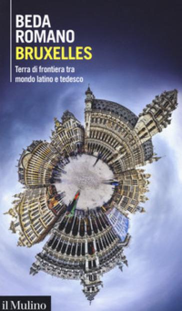 Bruxelles. Terra di frontiera tra mondo latino e tedesco - Beda Romano | Rochesterscifianimecon.com