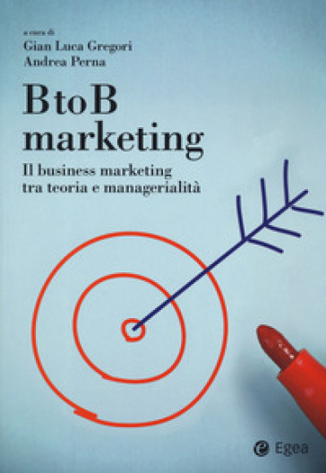 BtoB marketing. Il business marketing tra teoria e managerialità - G. L. Gregori  