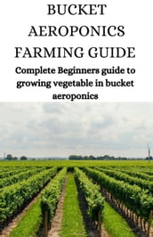 Bucket Aeroponics Farming Guide; Complete Beginners Guide To Growing Vegetable In Bucket Aeroponics