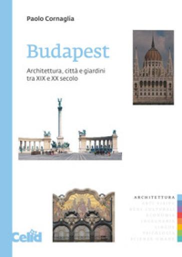 Budapest. Architettura, città e giardini tra XIX e XX secolo - Paolo Cornaglia | Thecosgala.com