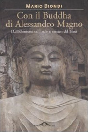 Con il Buddha di Alessandro Magno. Dall'ellenismo sull'Indo ai misteri del Tibet - Mario Biondi |