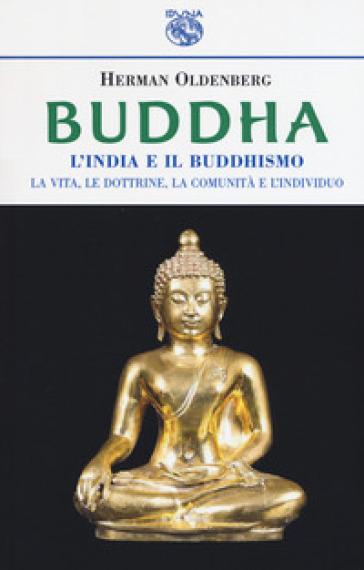 Buddha. L'India e il buddismo. La vita, le dottrine, la comunità e l'individuo - Hermann Oldenberg  