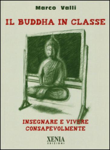 Il Buddha in classe. Insegnare e vivere consapevolmente - Marco Valli | Rochesterscifianimecon.com
