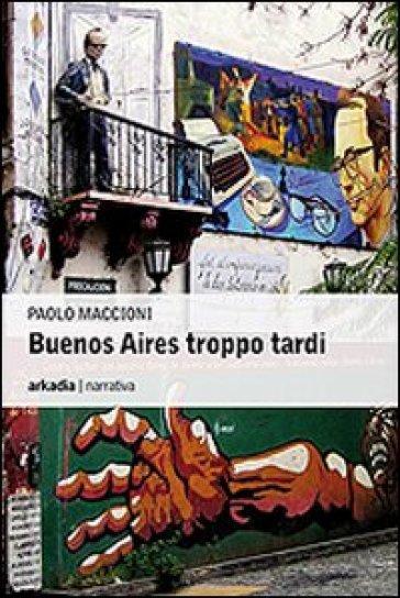 Buenos Aires troppo tardi - Paolo Maccioni pdf epub
