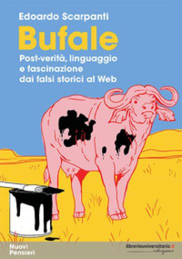 Bufale. Post-verità, linguaggio e fascinazione dai falsi storici al web - Edoardo Scarpanti  