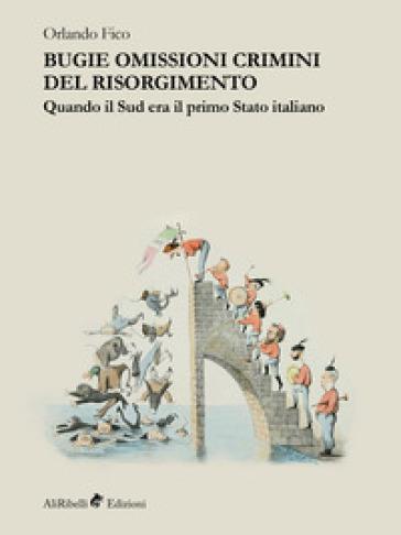 Bugie, omissioni, crimini del Risorgimento. Quando il Sud era il primo Stato italiano - Orlando Fico |