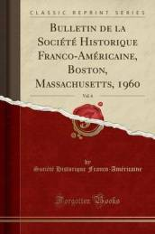 Bulletin de la Societe Historique Franco-Americaine, Boston, Massachusetts, 1960, Vol. 6 (Classic Reprint)