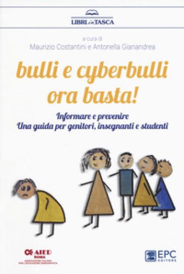 Bulli e cyberbulli ora basta! Informare e prevenire. Una guida per genitori, insegnanti e studenti - M. Costantini |