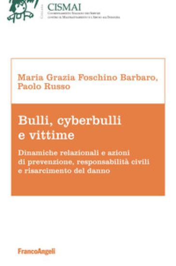 Bulli, cyberbulli e vittime. Dinamiche relazionali e azioni di prevenzione, responsabilità civili e risarcimento del danno - Maria Grazia Foschino Barbaro |