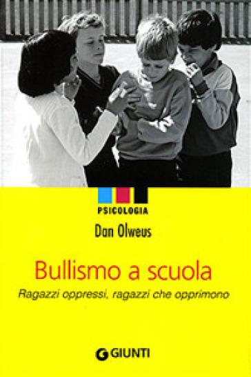Bullismo a scuola. Ragazzi oppressi, ragazzi che opprimono - Dan Olweus | Jonathanterrington.com
