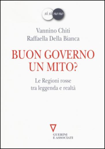Buon governo. Un mito? Le Regioni rosse tra leggenda e realtà - Vannino Chiti | Kritjur.org