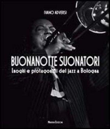Buonanotte suonatori. Luoghi e protagonisti del jazz a Bologna - Ivano Adversi |