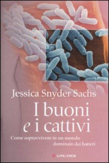 Buoni e i cattivi. Come sopravvivere in un mondo dominato dai batteri (I) - Jessica S. Sachs  