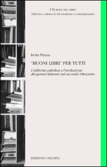«Buoni libri» per tutti. L'editoria cattolica e l'evoluzione dei generi letterari nel secondo Ottocento - Isotta Piazza   Thecosgala.com