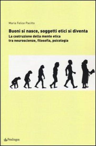 Buoni si nasce, soggetti etici si diventa. La costruzione della mente etica: tra neuroscienze, filosofia, psicologia - M. Felice Pacitto |
