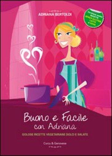 Buono e facile con Adriana. Golose ricette vegetariane dolci e salate - Adriana Bertoldi  
