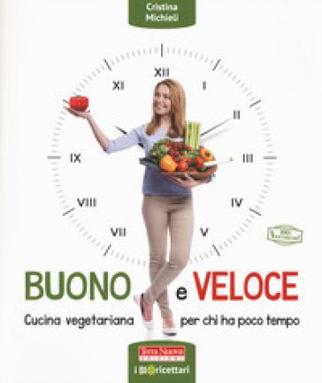 Buono e veloce. Cucina vegetariana per chi ha poco tempo - Cristina Michieli | Thecosgala.com