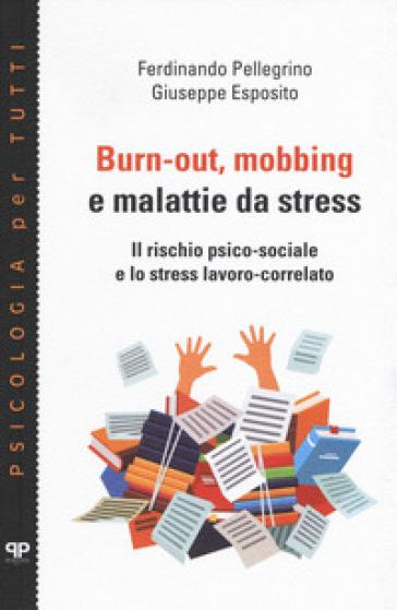 Burn-out, mobbing e malattie da stress. Il rischio psico-sociale e lo stress lavoro-correlato - Ferdinando Pellegrino |